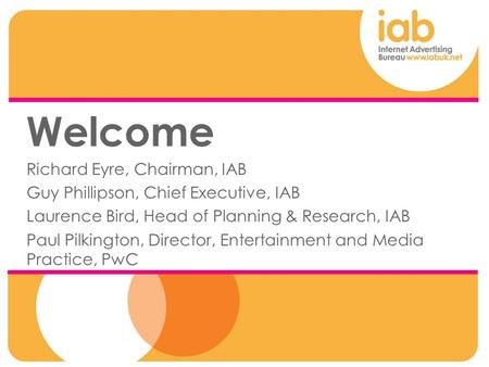 Welcome Richard Eyre, Chairman, IAB Guy Phillipson, Chief Executive, IAB Laurence Bird, Head of Planning & Research, IAB Paul Pilkington, Director, Entertainment.