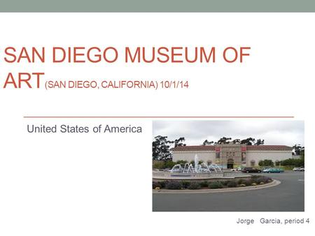SAN DIEGO MUSEUM OF ART (SAN DIEGO, CALIFORNIA) 10/1/14 United States of America Jorge Garcia, period 4.