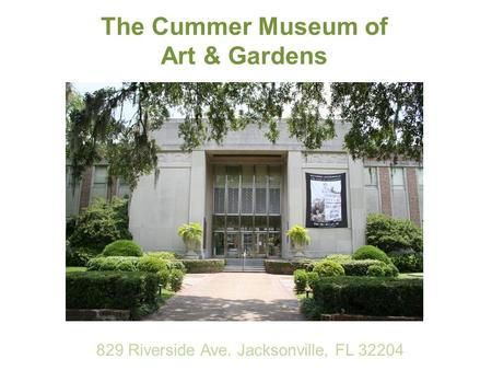 The Cummer Museum of Art & Gardens 829 Riverside Ave. Jacksonville, FL 32204.