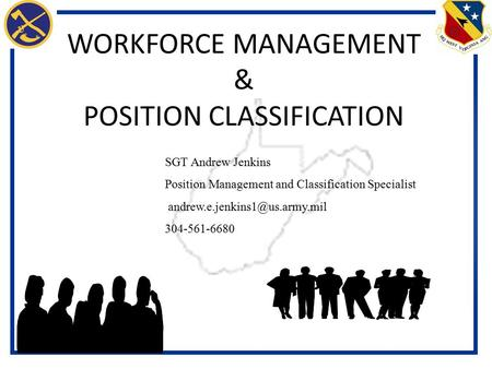 WORKFORCE MANAGEMENT & POSITION CLASSIFICATION SGT Andrew Jenkins Position Management and Classification Specialist 304-561-6680.
