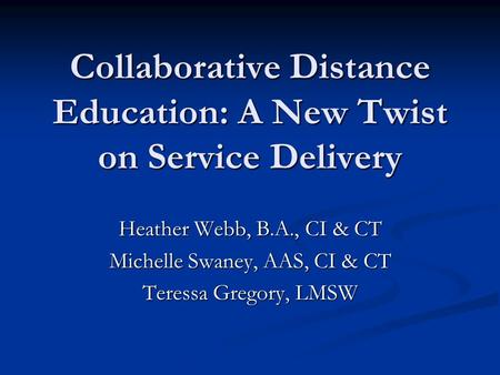 Collaborative Distance Education: A New Twist on Service Delivery Heather Webb, B.A., CI & CT Michelle Swaney, AAS, CI & CT Teressa Gregory, LMSW.