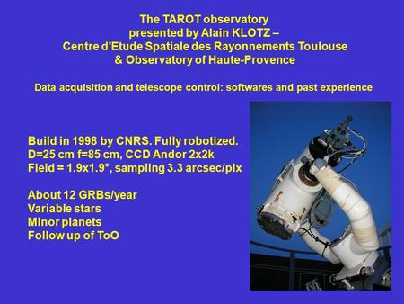 Build in 1998 by CNRS. Fully robotized. D=25 cm f=85 cm, CCD Andor 2x2k Field = 1.9x1.9°, sampling 3.3 arcsec/pix About 12 GRBs/year Variable stars Minor.
