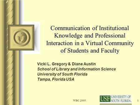 WBC 20051 Communication of Institutional Knowledge and Professional Interaction in a Virtual Community of Students and Faculty Vicki L. Gregory & Diane.