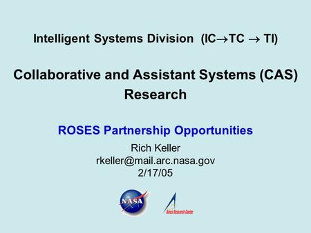 Intelligent Systems Division (IC  TC  TI) Collaborative and Assistant Systems (CAS) Research ROSES Partnership Opportunities Rich Keller