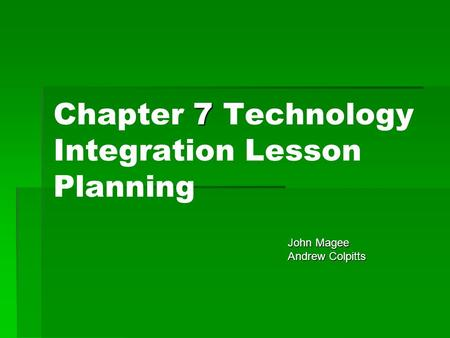 7 Chapter 7 Technology Integration Lesson Planning John Magee John Magee Andrew Colpitts Andrew Colpitts.