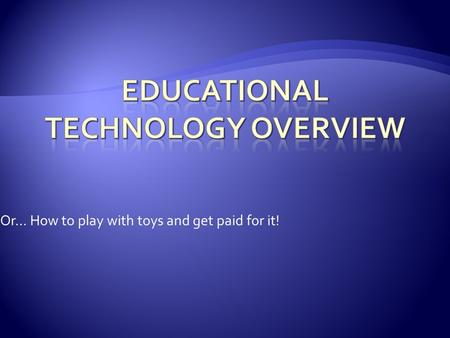 Or… How to play with toys and get paid for it!. Dave Giberson SDCCD Online Learning Pathways.