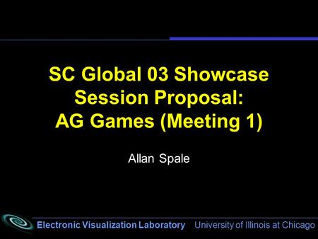 Electronic Visualization Laboratory University of Illinois at Chicago SC Global 03 Showcase Session Proposal: AG Games (Meeting 1) Allan Spale.
