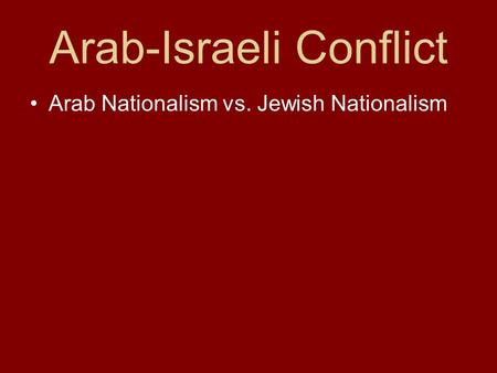 Arab-Israeli Conflict Arab Nationalism vs. Jewish Nationalism.