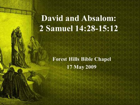 David and Absalom: 2 Samuel 14:28-15:12 Forest Hills Bible Chapel 17 May 2009.