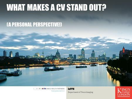WHAT MAKES A CV STAND OUT? (A PERSONAL PERSPECTIVE!) Department of Neuroimaging IoPPN.