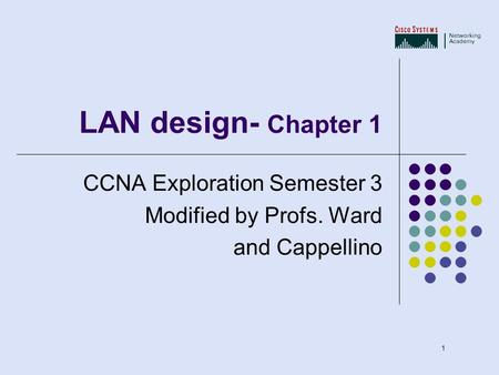 1 LAN design- Chapter 1 CCNA Exploration Semester 3 Modified by Profs. Ward and Cappellino.