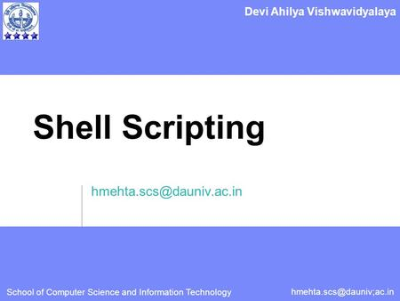 School of Computer Science and Information Technology Devi Ahilya Vishwavidyalaya <strong>Shell</strong> <strong>Scripting</strong>