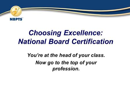 Choosing Excellence: National Board Certification You're at the head of your class. Now go to the top of your profession.