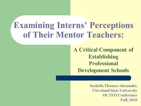 Sashelle Thomas-Alexander, Cleveland State University OCTEO Conference Fall, 2010 Examining Interns' Perceptions of Their Mentor Teachers: A Critical Component.