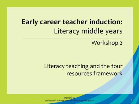 1 Early career teacher induction: Literacy middle years Workshop 2 Literacy teaching and the four resources framework Workshop 2 Early career teacher induction: