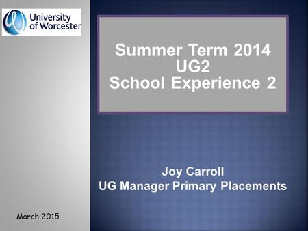 Joy Carroll UG Manager Primary Placements Summer Term 2014 UG2 School Experience 2 March 2015.