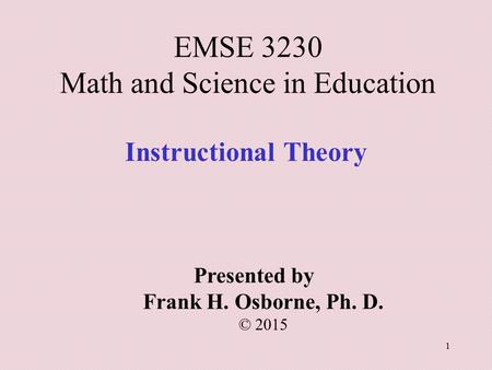 Instructional Theory Presented by Frank H. Osborne, Ph. D. © 2015 EMSE 3230 Math and Science in Education 1.