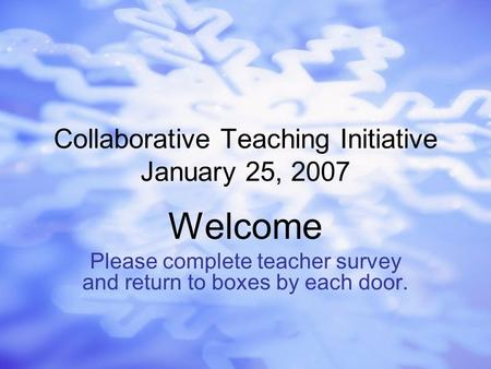 Collaborative Teaching Initiative January 25, 2007 Welcome Please complete teacher survey and return to boxes by each door.