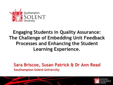 Engaging Students in Quality Assurance: The Challenge of Embedding Unit Feedback Processes and Enhancing the Student Learning Experience. Sara Briscoe,