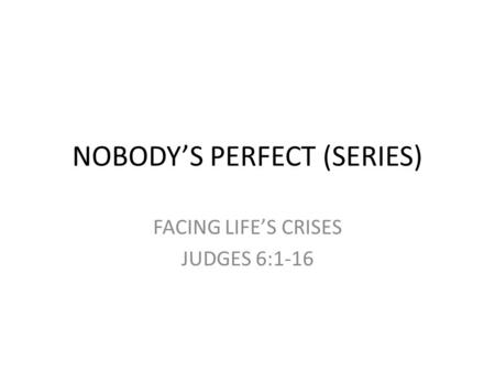 NOBODY'S PERFECT (SERIES) FACING LIFE'S CRISES JUDGES 6:1-16.