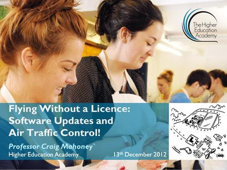Flying Without a Licence: Software Updates and Air Traffic Control! Professor Craig Mahoney` Higher Education Academy 13 th December 2012.