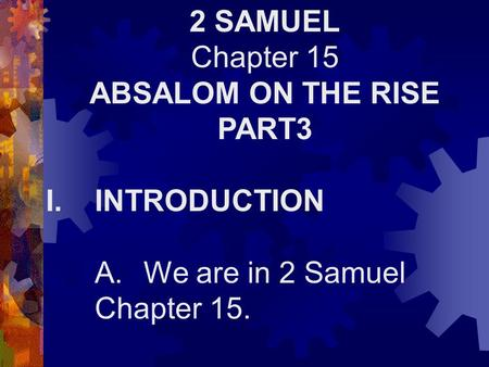 2 SAMUEL Chapter 15 ABSALOM ON THE RISE PART3 I.INTRODUCTION A.We are in 2 Samuel Chapter 15.