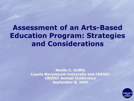 Assessment of an Arts-Based Education Program: Strategies and Considerations Noelle C. Griffin Loyola Marymount University and CRESST CRESST Annual Conference.
