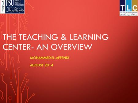 THE TEACHING & LEARNING CENTER- AN OVERVIEW MOHAMMED EL-AFFENDI AUGUST 2014.