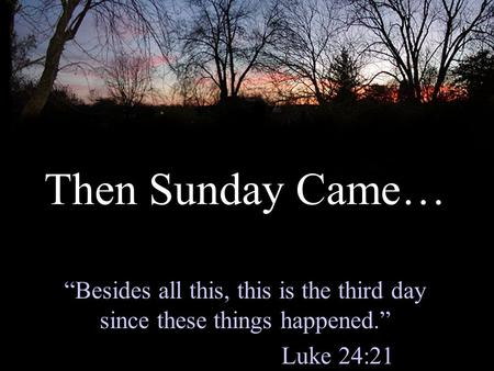 "Then Sunday Came… ""Besides all this, this is the third day since these things happened."" Luke 24:21."