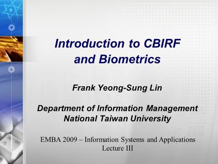 Introduction to CBIRF and Biometrics Frank Yeong-Sung Lin Department of Information Management National Taiwan University EMBA 2009 – Information Systems.