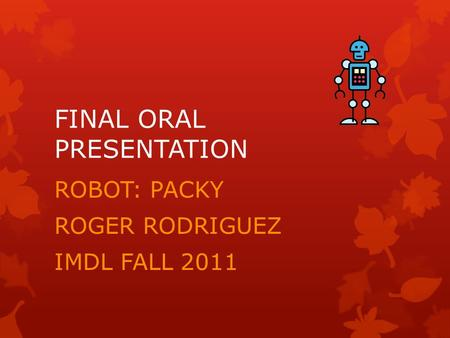 FINAL ORAL PRESENTATION ROBOT: PACKY ROGER RODRIGUEZ IMDL FALL 2011.