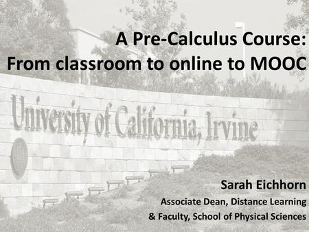 A Pre-Calculus Course: From classroom to online to MOOC Sarah Eichhorn Associate Dean, Distance Learning & Faculty, School of Physical Sciences.