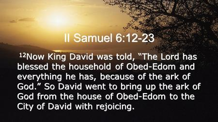 "II Samuel 6:12-23 12Now King David was told, ""The Lord has blessed the household of Obed-Edom and everything he has, because of the ark of God."" So David."
