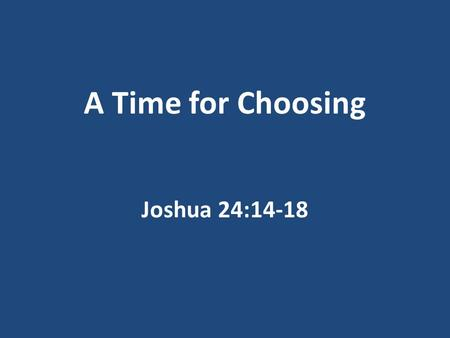 A Time for Choosing Joshua 24:14-18. Joshua's Final Words To Israel To his family Those he loved What would you say?