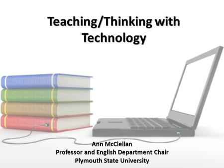 Teaching/Thinking with Technology Ann McClellan Professor and English Department Chair Plymouth State University.