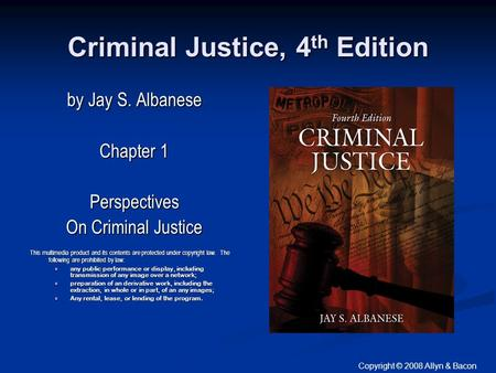 Copyright © 2008 Allyn & Bacon Criminal Justice, 4 th Edition by Jay S. Albanese Chapter 1 Perspectives On Criminal Justice This multimedia product and.