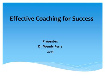 Effective Coaching for Success Presenter: Dr. Wendy Perry 2015.