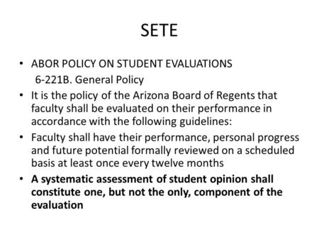 SETE ABOR POLICY ON STUDENT EVALUATIONS 6-221B. General Policy It is the policy of the Arizona Board of Regents that faculty shall be evaluated on their.