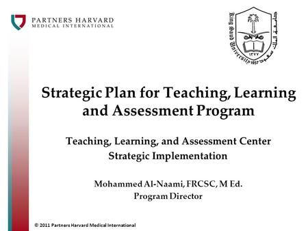 © 2011 Partners Harvard Medical International Strategic Plan for Teaching, Learning and Assessment Program Teaching, Learning, and Assessment Center Strategic.