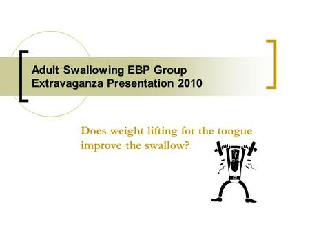 Adult Swallowing EBP Group Extravaganza Presentation 2010 Does weight lifting for the tongue improve the swallow?