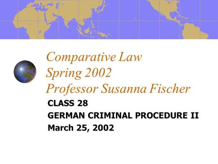 Comparative Law Spring 2002 Professor Susanna Fischer CLASS 28 GERMAN CRIMINAL PROCEDURE II March 25, 2002.