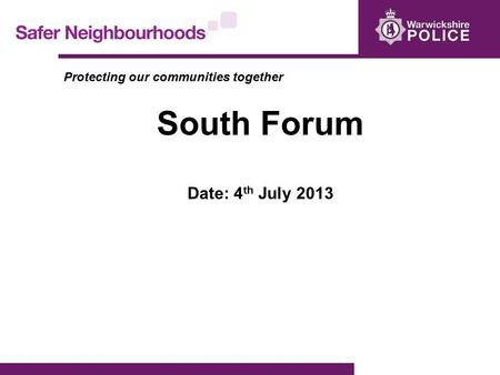 Protecting our communities together South Forum Date: 4 th July 2013.