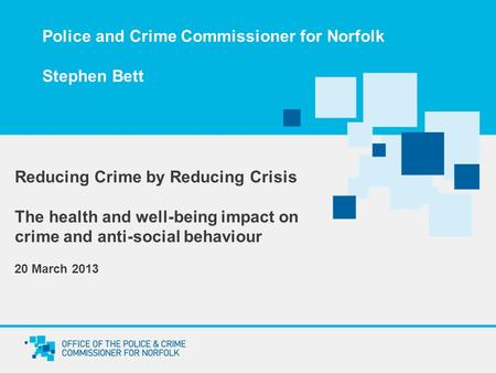 Police and Crime Commissioner for Norfolk Stephen Bett Reducing Crime by Reducing Crisis The health and well-being impact on crime and anti-social behaviour.