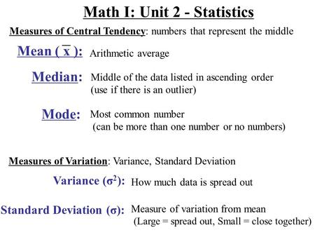 Math I: Unit 2 - Statistics Measures of Central Tendency: numbers that represent the middle Arithmetic average Median: Middle of the data listed in ascending.