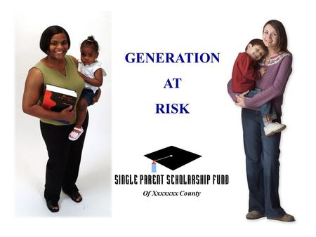 GENERATION AT RISK Of Xxxxxxx County 1 OUT OF 4 AMERICAN CHILDREN LIVE IN A SINGLE PARENT HOME.