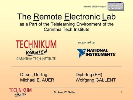 M. Auer, W. Gallent 1 Remote Electronic Lab The Remote Electronic Lab as a Part of the Telelearning Environment of the Carinthia Tech Institute Dr.sc.,