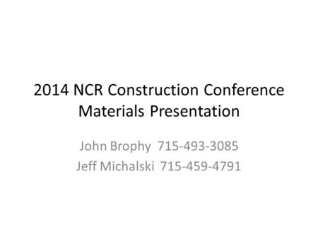 2014 NCR Construction Conference Materials Presentation John Brophy 715-493-3085 Jeff Michalski 715-459-4791.
