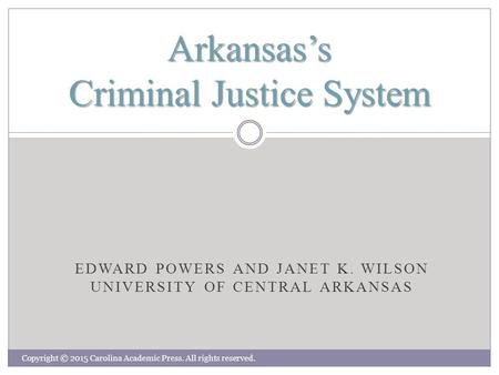 EDWARD POWERS AND JANET K. WILSON UNIVERSITY OF CENTRAL ARKANSAS Arkansas's Criminal Justice System Copyright © 2015 Carolina Academic Press. All rights.