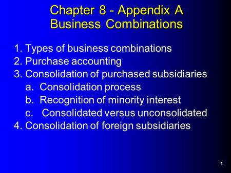 1 Chapter 8 - Appendix A Business Combinations 1. Types of business combinations 2. Purchase accounting 3. Consolidation of purchased subsidiaries a. Consolidation.