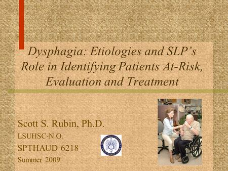 Dysphagia: Etiologies and SLP's Role in Identifying Patients At-Risk, Evaluation and Treatment Scott S. Rubin, Ph.D. LSUHSC-N.O. SPTHAUD 6218 Summer 2009.